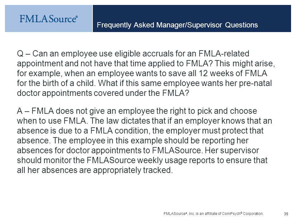 FMLASource ®, Inc. is an affiliate of ComPsych ® Corporation. 35 Frequently Asked Manager/Supervisor Questions Q – Can an employee use eligible accrua