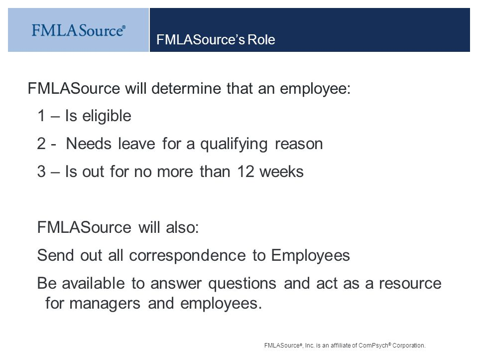 FMLASource ®, Inc. is an affiliate of ComPsych ® Corporation. FMLASource's Role FMLASource will determine that an employee: 1 – Is eligible 2 - Needs