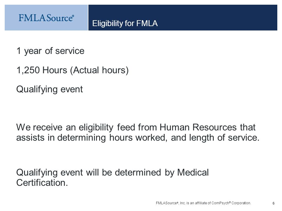 FMLASource ®, Inc. is an affiliate of ComPsych ® Corporation. 6 Eligibility for FMLA 1 year of service 1,250 Hours (Actual hours) Qualifying event We