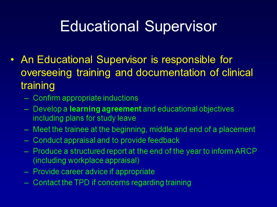 Educational Supervisor An Educational Supervisor is responsible for overseeing training and documentation of clinical training –Confirm appropriate inductions –Develop a learning agreement and educational objectives including plans for study leave –Meet the trainee at the beginning, middle and end of a placement –Conduct appraisal and to provide feedback –Produce a structured report at the end of the year to inform ARCP (including workplace appraisal) –Provide career advice if appropriate –Contact the TPD if concerns regarding training