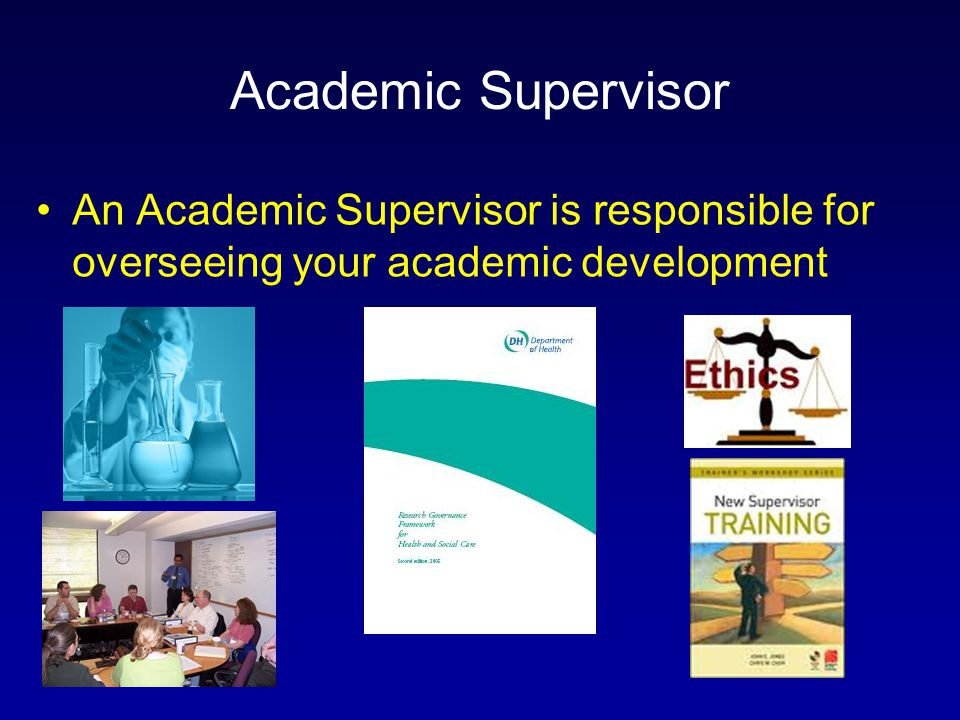 Academic Supervisor An Academic Supervisor is responsible for overseeing your academic development