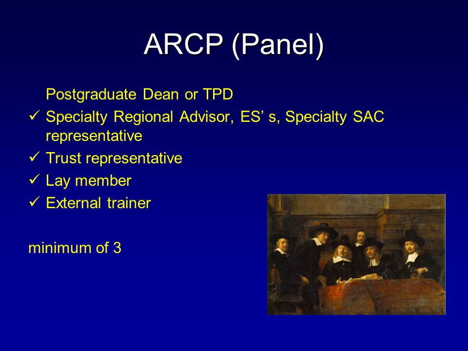 ARCP (Panel) Postgraduate Dean or TPD Specialty Regional Advisor, ES' s, Specialty SAC representative Trust representative Lay member External trainer minimum of 3