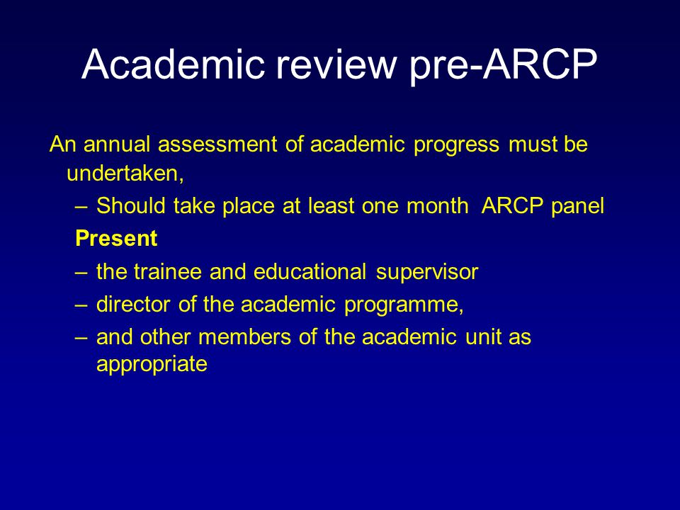 Academic review pre-ARCP An annual assessment of academic progress must be undertaken, –Should take place at least one month ARCP panel Present –the t