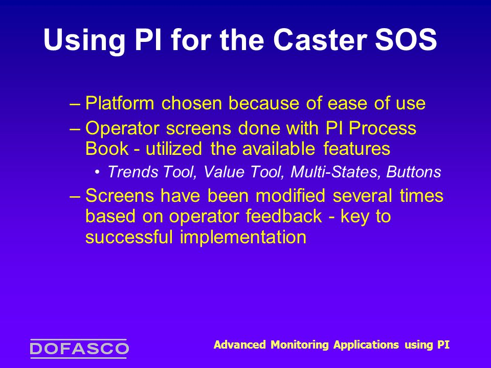 Advanced Monitoring Applications using PI Using PI for the Caster SOS –Platform chosen because of ease of use –Operator screens done with PI Process Book - utilized the available features Trends Tool, Value Tool, Multi-States, Buttons –Screens have been modified several times based on operator feedback - key to successful implementation