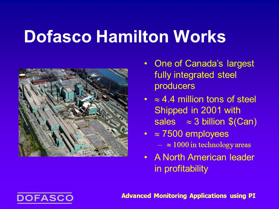 Advanced Monitoring Applications using PI Dofasco Hamilton Works One of Canada's largest fully integrated steel producers  4.4 million tons of steel Shipped in 2001 with sales  3 billion $(Can)  7500 employees –  1000 in technology areas A North American leader in profitability