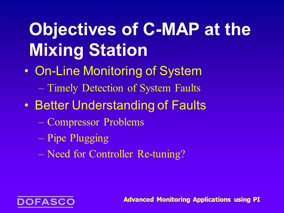 Advanced Monitoring Applications using PI Objectives of C-MAP at the Mixing Station On-Line Monitoring of System –Timely Detection of System Faults Better Understanding of Faults –Compressor Problems –Pipe Plugging –Need for Controller Re-tuning?