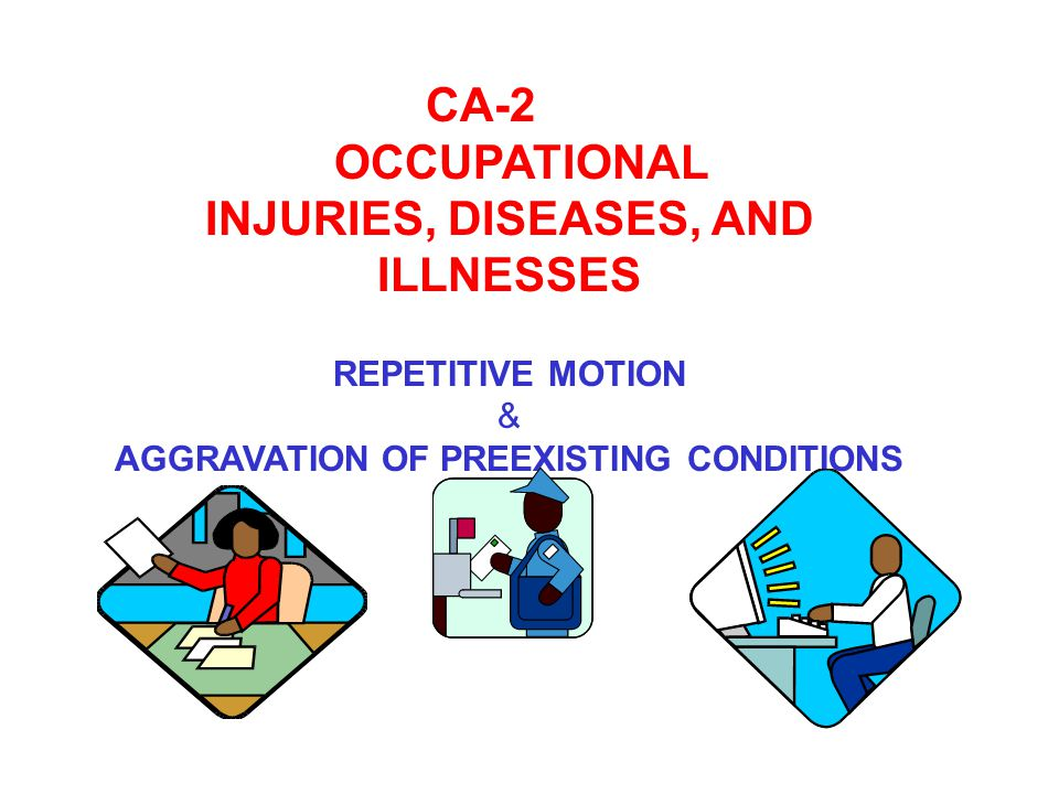 CA-2 OCCUPATIONAL INJURIES, DISEASES, AND ILLNESSES REPETITIVE MOTION & AGGRAVATION OF PREEXISTING CONDITIONS