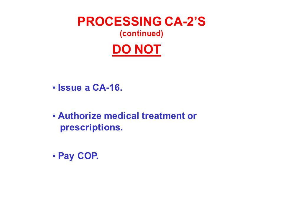 PROCESSING CA-2'S (continued) DO NOT Issue a CA-16. Authorize medical treatment or prescriptions. Pay COP.