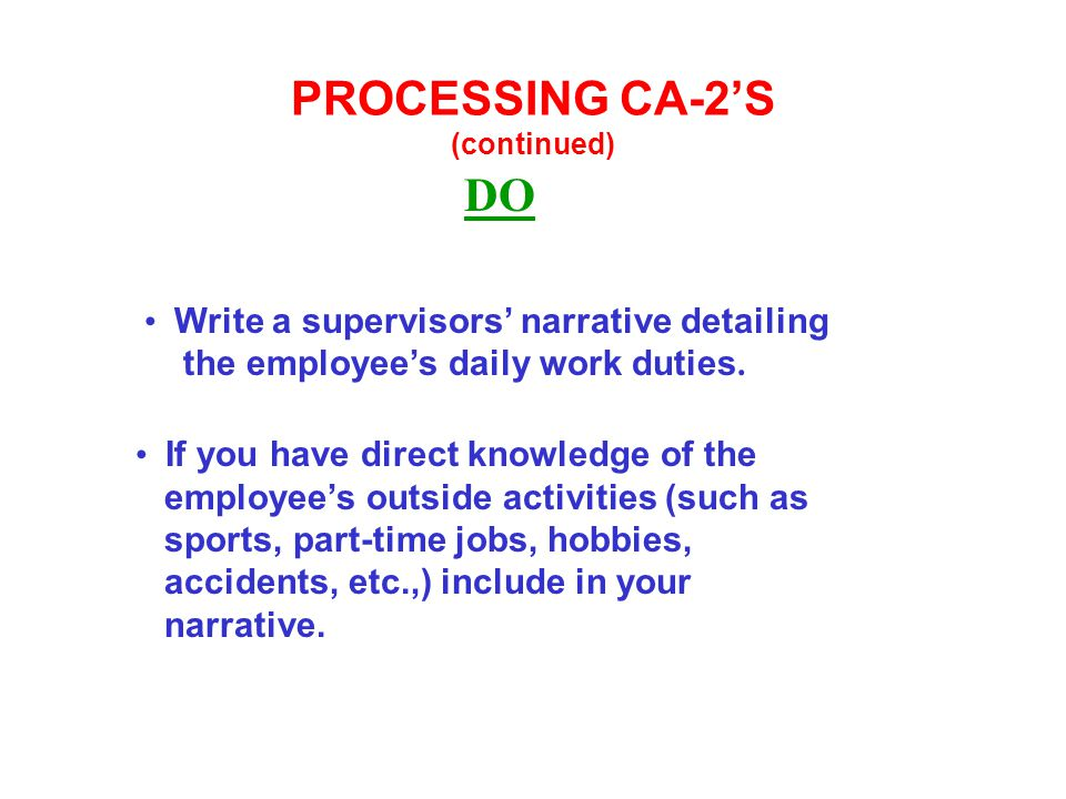 PROCESSING CA-2'S (continued) DO Write a supervisors' narrative detailing the employee's daily work duties. If you have direct knowledge of the employ
