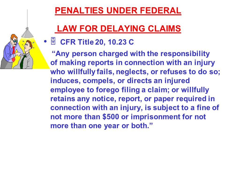 "PENALTIES UNDER FEDERAL LAW FOR DELAYING CLAIMS  CFR Title 20, 10.23 C ""Any person charged with the responsibility of making reports in connection wi"