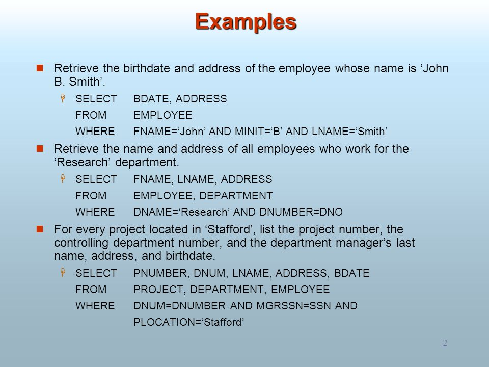 2 Examples Retrieve the birthdate and address of the employee whose name is 'John B. Smith'.  SELECTBDATE, ADDRESS FROM EMPLOYEE WHEREFNAME='John' AN