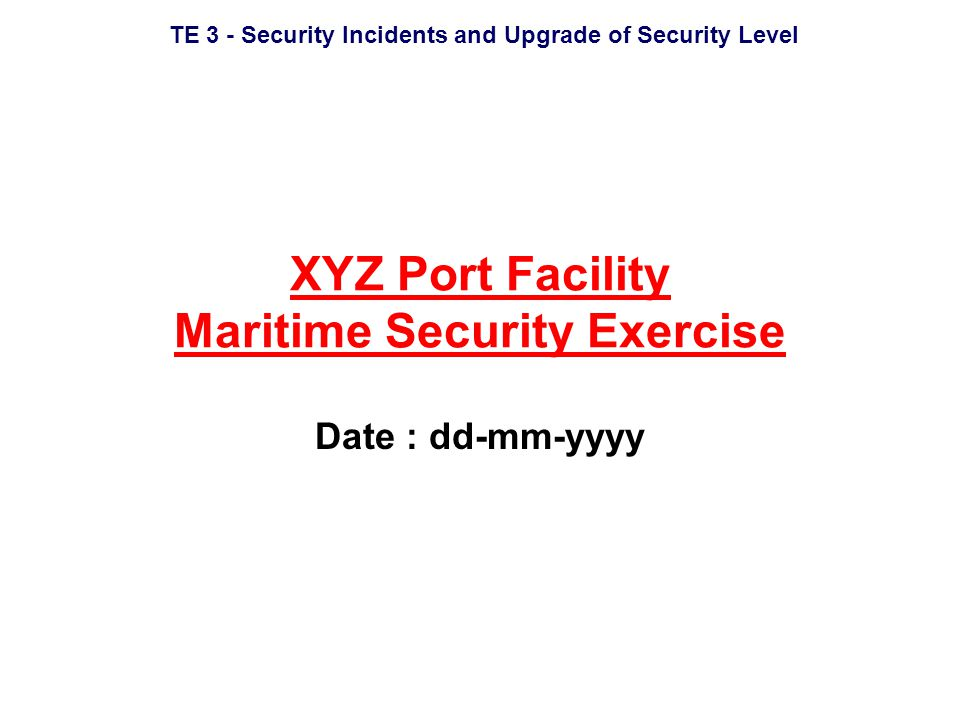 TE 3 - Security Incidents and Upgrade of Security Level XYZ Port Facility Maritime Security Exercise Date : dd-mm-yyyy