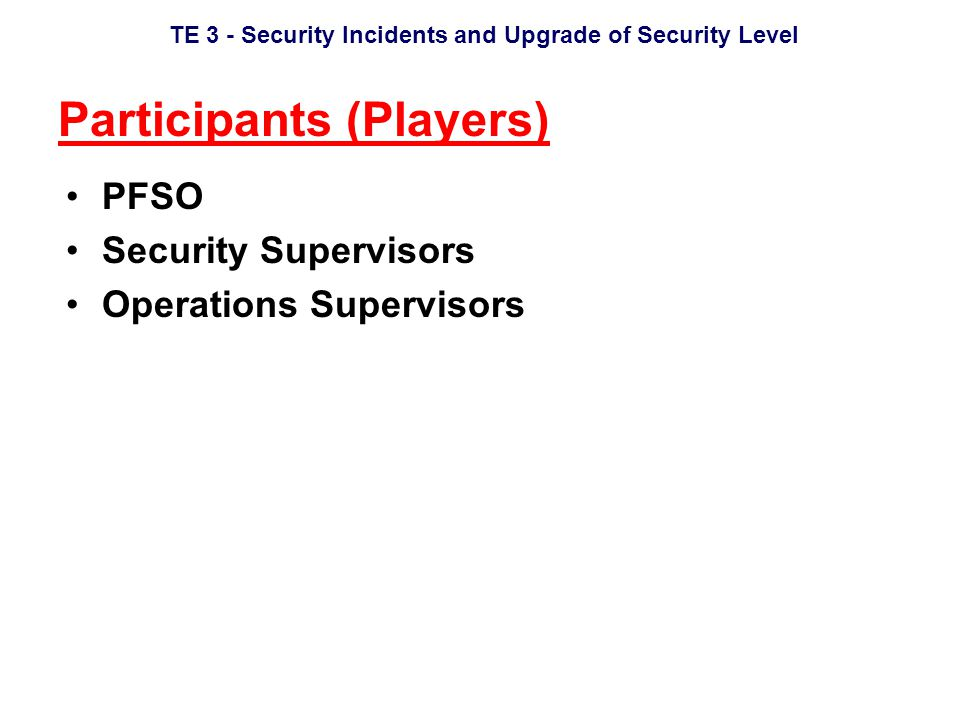 TE 3 - Security Incidents and Upgrade of Security Level Participants (Players) PFSO Security Supervisors Operations Supervisors
