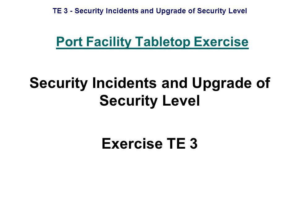 TE 3 - Security Incidents and Upgrade of Security Level Scope Schedule Aim Objectives Desired Outcomes Logistic Information Scenario Debrief For Controllers Only Master Events List