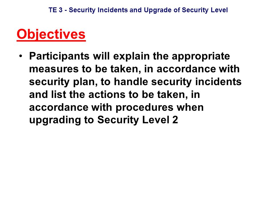 TE 3 - Security Incidents and Upgrade of Security Level Objectives Participants will explain the appropriate measures to be taken, in accordance with security plan, to handle security incidents and list the actions to be taken, in accordance with procedures when upgrading to Security Level 2
