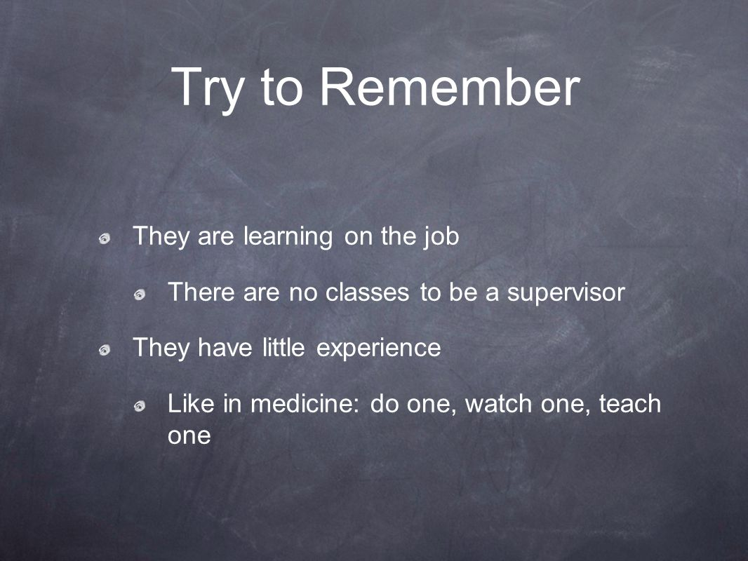 Try to Remember They are learning on the job There are no classes to be a supervisor They have little experience Like in medicine: do one, watch one, teach one