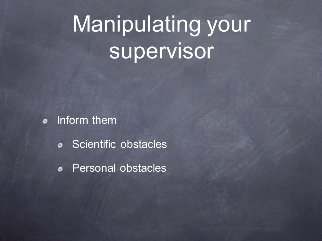 Manipulating your supervisor Inform them Scientific obstacles Personal obstacles