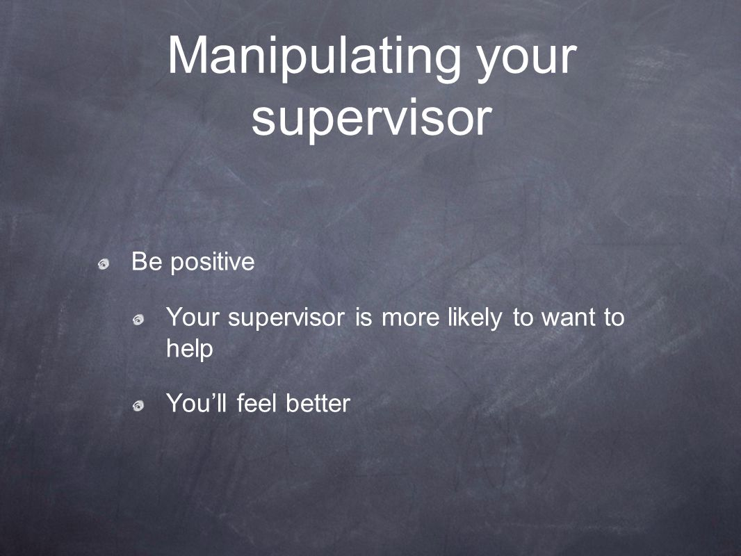 Manipulating your supervisor Be positive Your supervisor is more likely to want to help You'll feel better