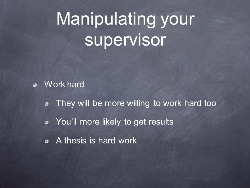 Manipulating your supervisor Work hard They will be more willing to work hard too You'll more likely to get results A thesis is hard work