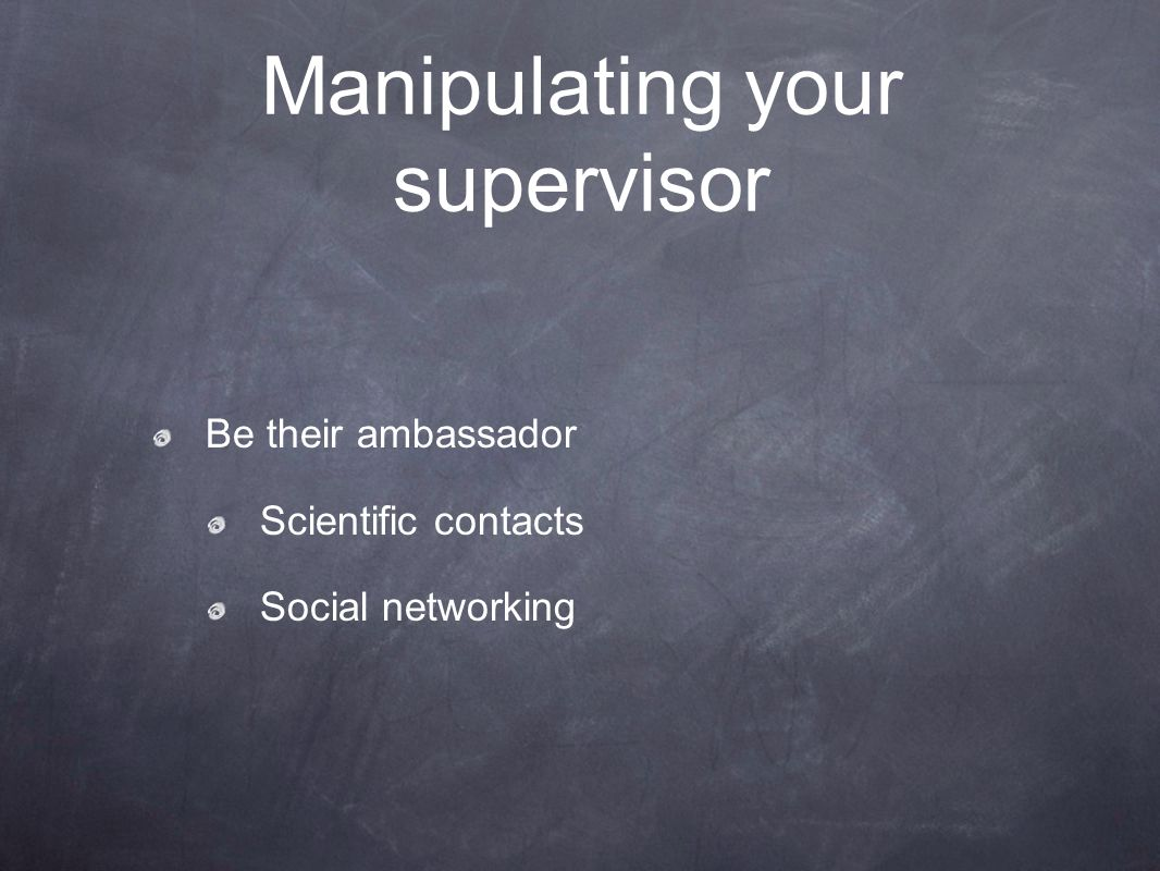 Manipulating your supervisor Be their ambassador Scientific contacts Social networking