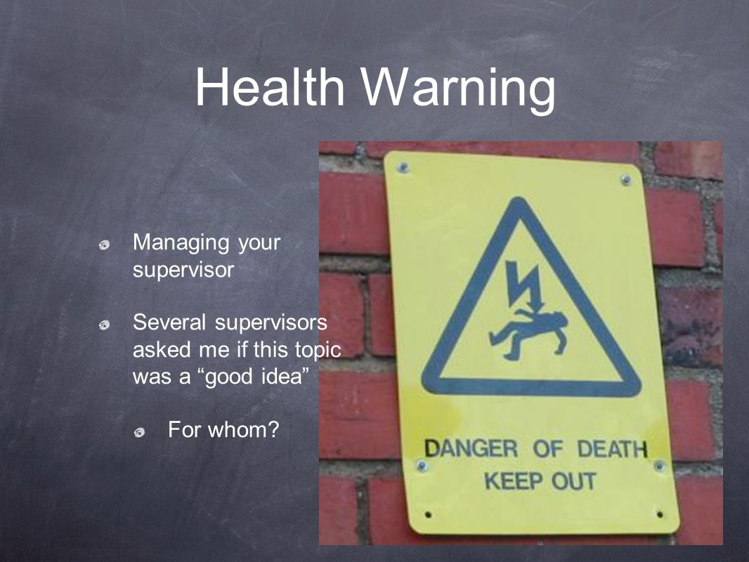 Health Warning Managing your supervisor Several supervisors asked me if this topic was a good idea For whom