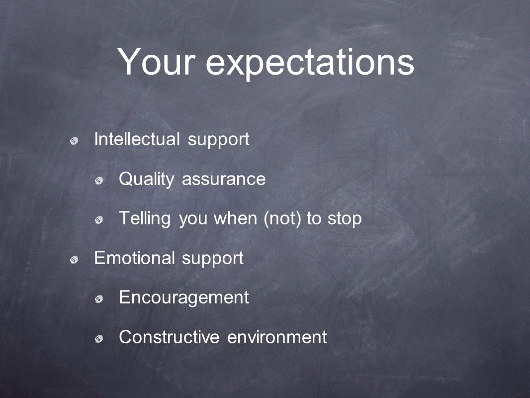 Your expectations Intellectual support Quality assurance Telling you when (not) to stop Emotional support Encouragement Constructive environment