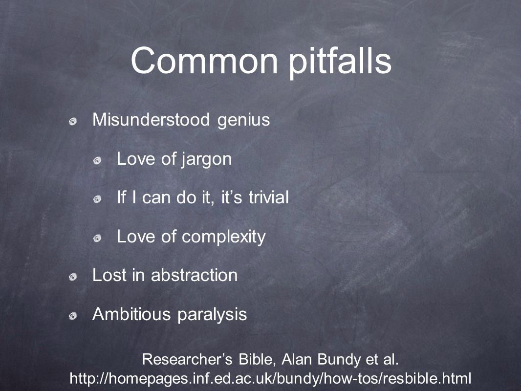 Common pitfalls Misunderstood genius Love of jargon If I can do it, it's trivial Love of complexity Lost in abstraction Ambitious paralysis Researcher's Bible, Alan Bundy et al.