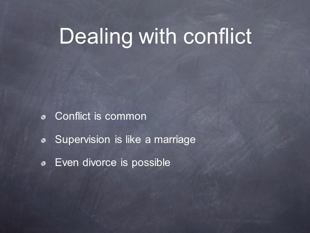 Dealing with conflict Conflict is common Supervision is like a marriage Even divorce is possible