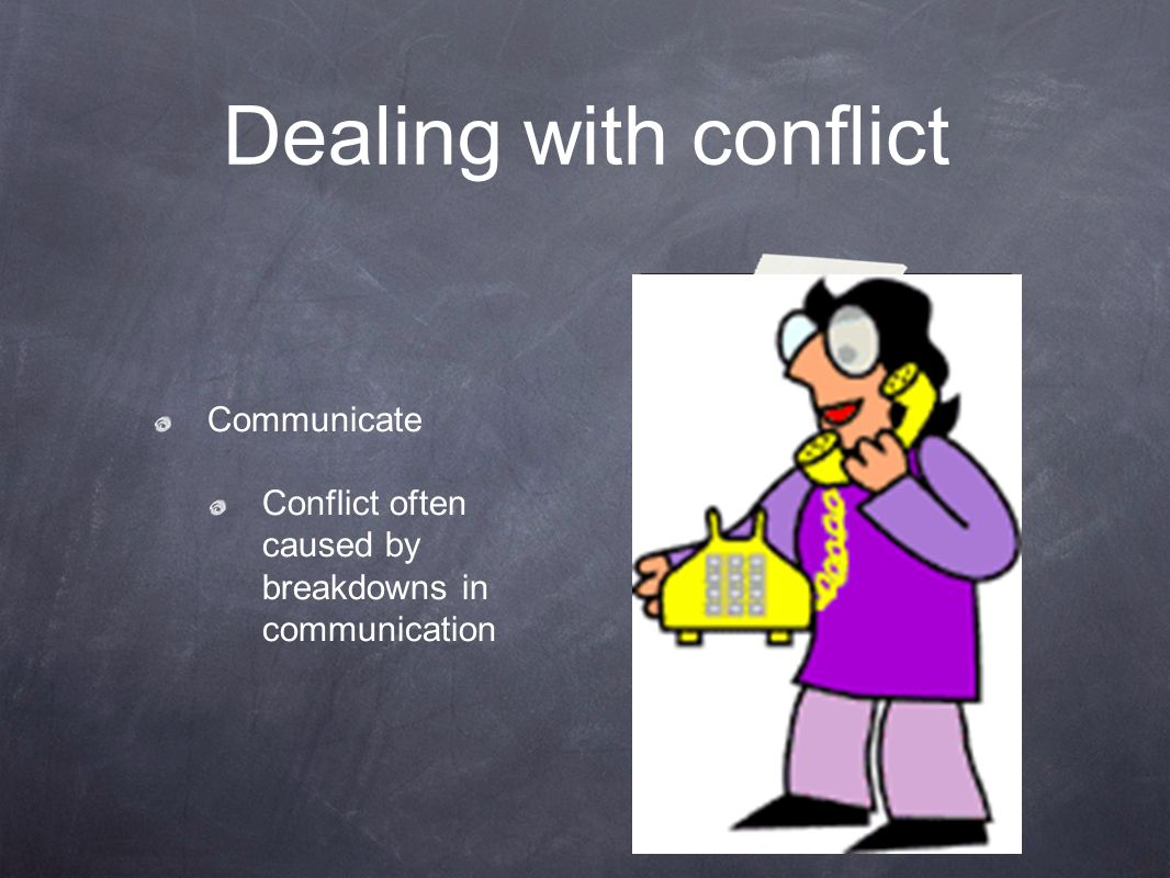 Dealing with conflict Communicate Conflict often caused by breakdowns in communication
