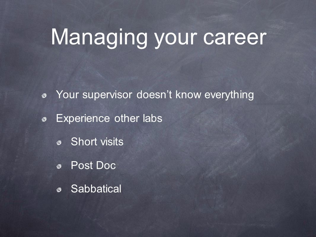 Managing your career Your supervisor doesn't know everything Experience other labs Short visits Post Doc Sabbatical