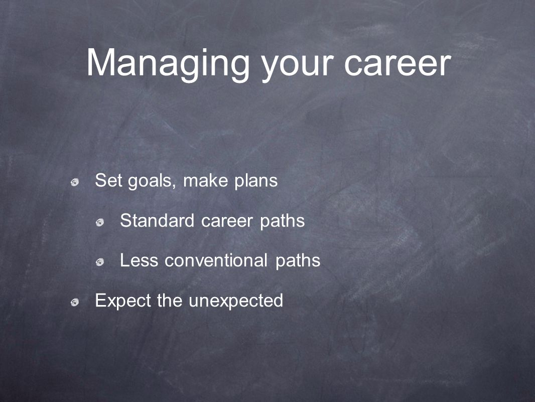 Managing your career Set goals, make plans Standard career paths Less conventional paths Expect the unexpected