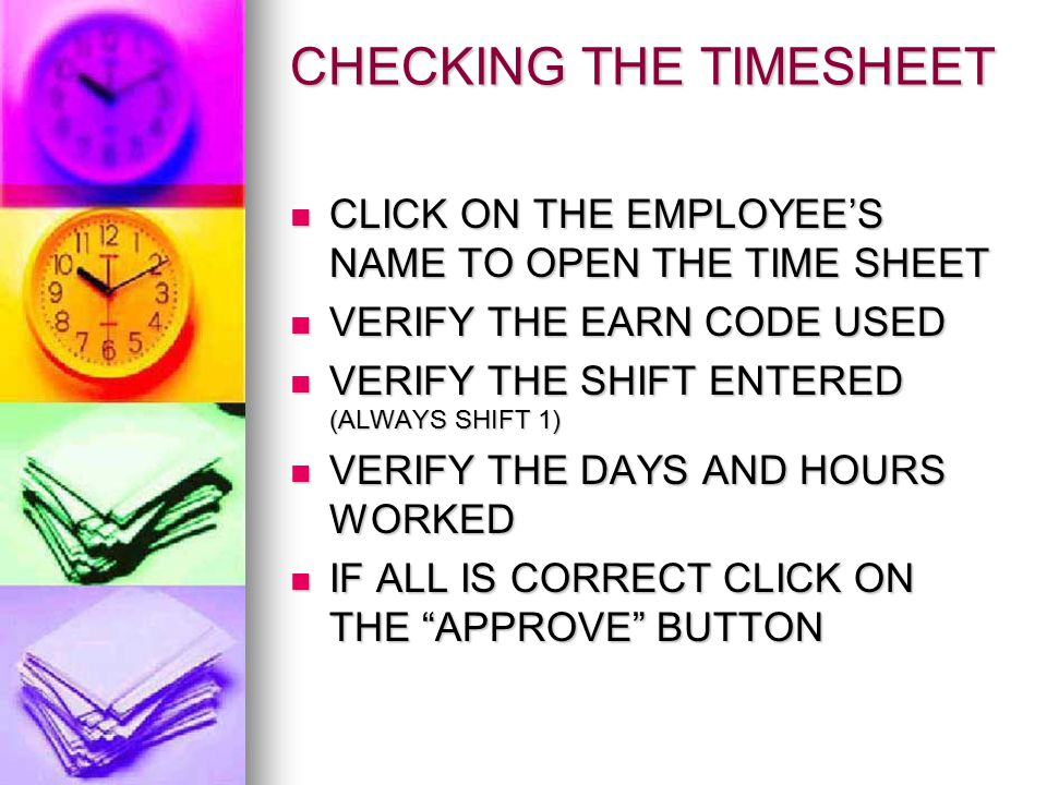 CHECKING THE TIMESHEET CLICK ON THE EMPLOYEE'S NAME TO OPEN THE TIME SHEET CLICK ON THE EMPLOYEE'S NAME TO OPEN THE TIME SHEET VERIFY THE EARN CODE USED VERIFY THE EARN CODE USED VERIFY THE SHIFT ENTERED (ALWAYS SHIFT 1) VERIFY THE SHIFT ENTERED (ALWAYS SHIFT 1) VERIFY THE DAYS AND HOURS WORKED VERIFY THE DAYS AND HOURS WORKED IF ALL IS CORRECT CLICK ON THE APPROVE BUTTON IF ALL IS CORRECT CLICK ON THE APPROVE BUTTON