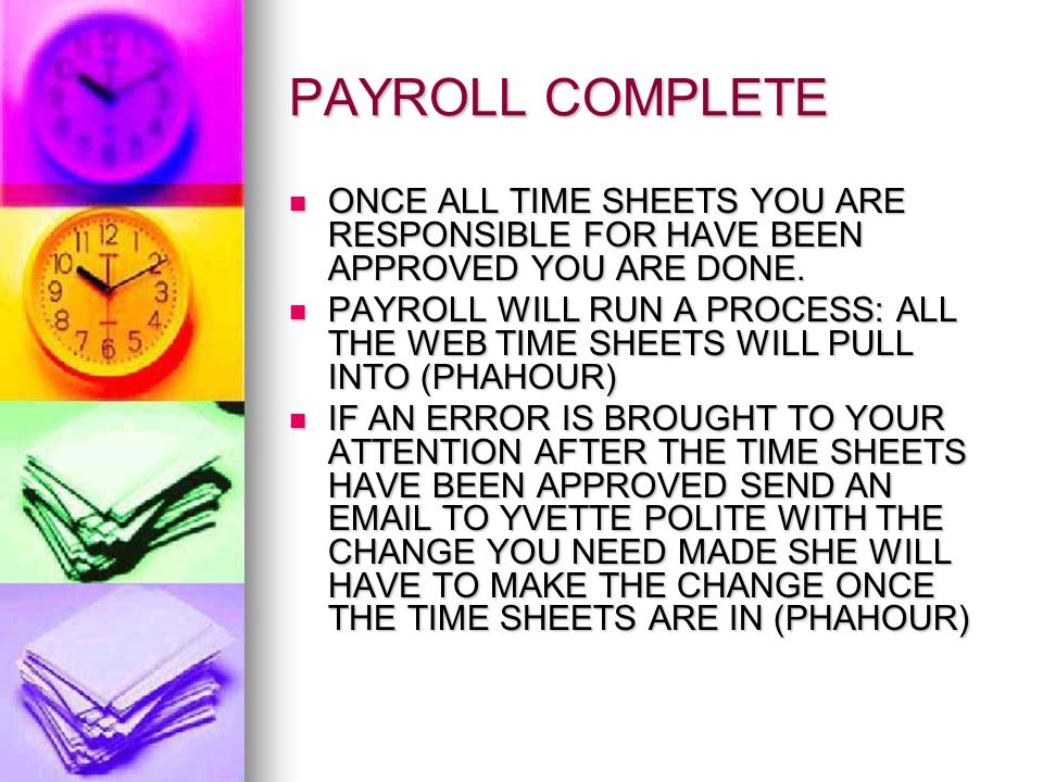 PAYROLL COMPLETE ONCE ALL TIME SHEETS YOU ARE RESPONSIBLE FOR HAVE BEEN APPROVED YOU ARE DONE.