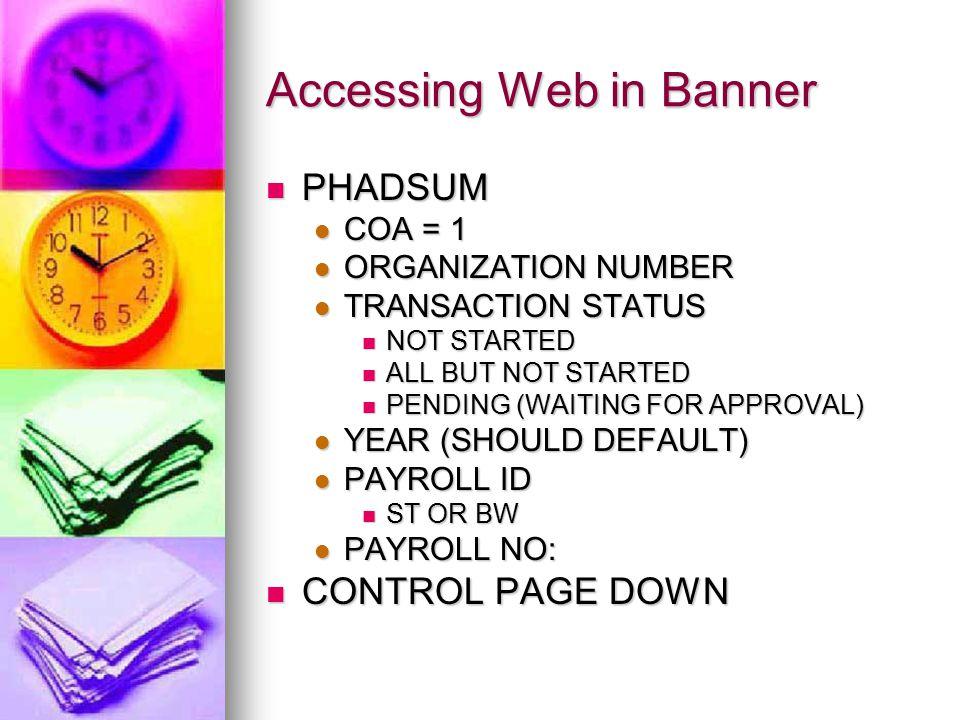 Accessing Web in Banner PHADSUM PHADSUM COA = 1 COA = 1 ORGANIZATION NUMBER ORGANIZATION NUMBER TRANSACTION STATUS TRANSACTION STATUS NOT STARTED NOT STARTED ALL BUT NOT STARTED ALL BUT NOT STARTED PENDING (WAITING FOR APPROVAL) PENDING (WAITING FOR APPROVAL) YEAR (SHOULD DEFAULT) YEAR (SHOULD DEFAULT) PAYROLL ID PAYROLL ID ST OR BW ST OR BW PAYROLL NO: PAYROLL NO: CONTROL PAGE DOWN CONTROL PAGE DOWN