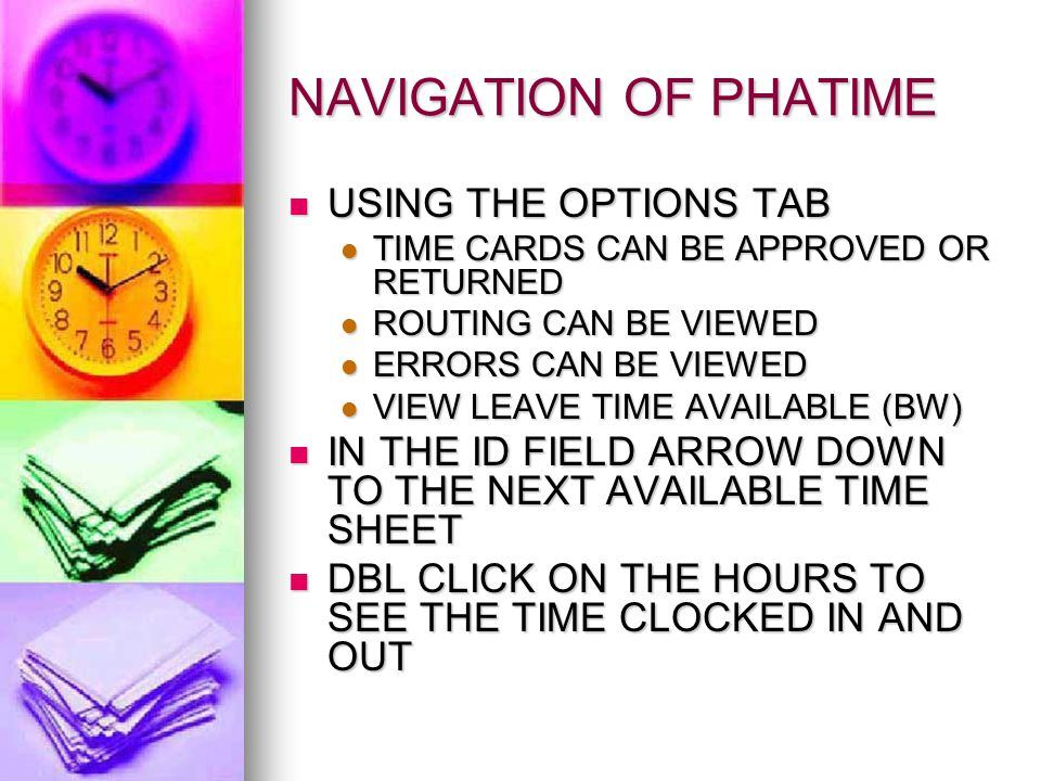 NAVIGATION OF PHATIME USING THE OPTIONS TAB USING THE OPTIONS TAB TIME CARDS CAN BE APPROVED OR RETURNED TIME CARDS CAN BE APPROVED OR RETURNED ROUTING CAN BE VIEWED ROUTING CAN BE VIEWED ERRORS CAN BE VIEWED ERRORS CAN BE VIEWED VIEW LEAVE TIME AVAILABLE (BW) VIEW LEAVE TIME AVAILABLE (BW) IN THE ID FIELD ARROW DOWN TO THE NEXT AVAILABLE TIME SHEET IN THE ID FIELD ARROW DOWN TO THE NEXT AVAILABLE TIME SHEET DBL CLICK ON THE HOURS TO SEE THE TIME CLOCKED IN AND OUT DBL CLICK ON THE HOURS TO SEE THE TIME CLOCKED IN AND OUT