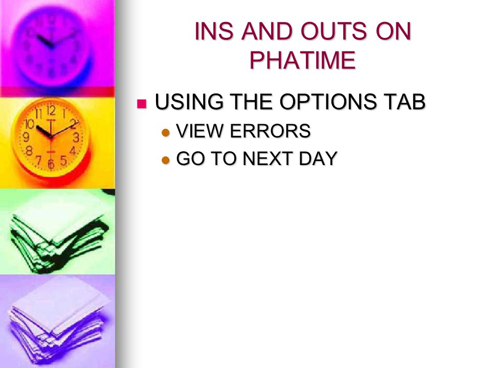 INS AND OUTS ON PHATIME USING THE OPTIONS TAB USING THE OPTIONS TAB VIEW ERRORS VIEW ERRORS GO TO NEXT DAY GO TO NEXT DAY