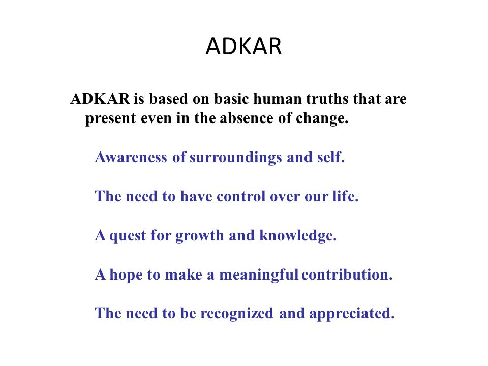 ADKAR is based on basic human truths that are present even in the absence of change. Awareness of surroundings and self. The need to have control over