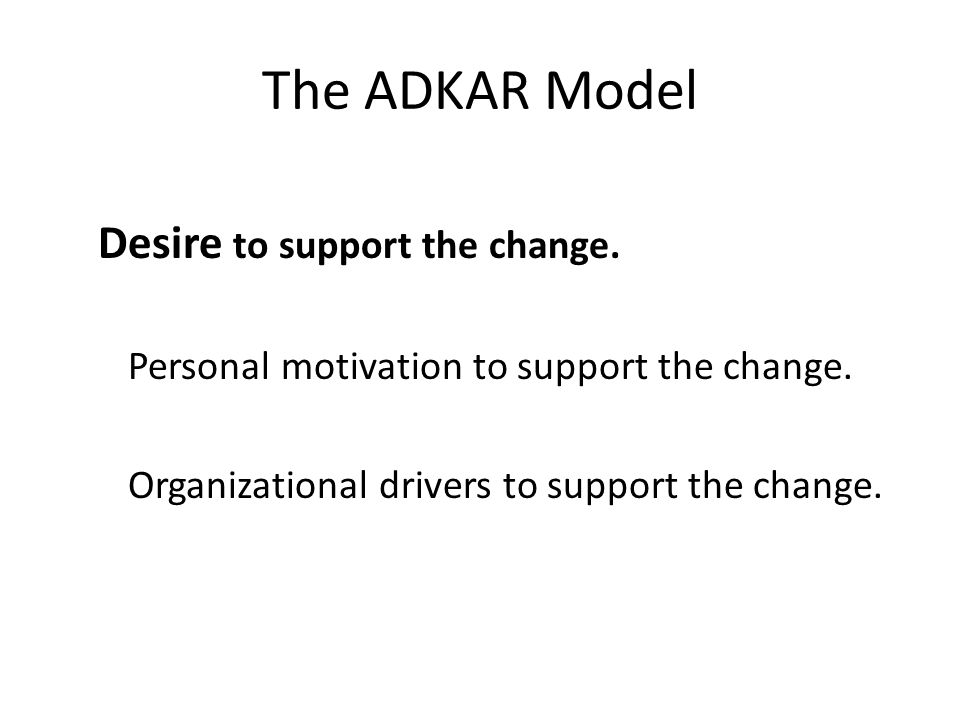 The ADKAR Model Desire to support the change. Personal motivation to support the change. Organizational drivers to support the change.