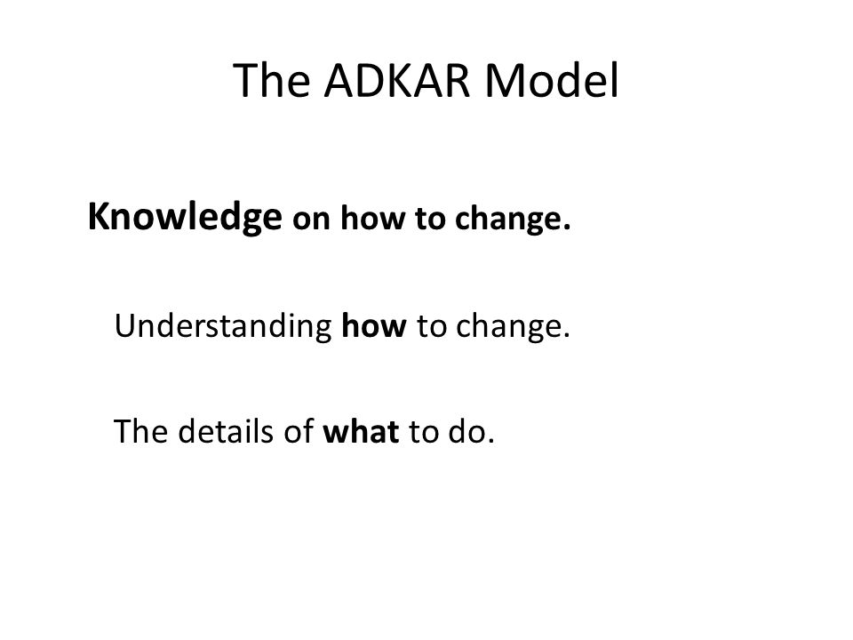 The ADKAR Model Knowledge on how to change. Understanding how to change. The details of what to do.