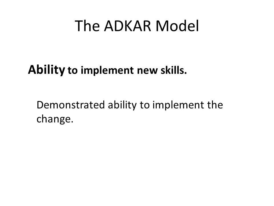 The ADKAR Model Ability to implement new skills. Demonstrated ability to implement the change.