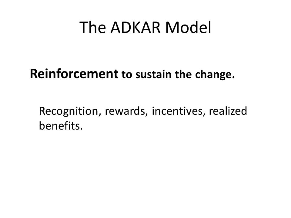 The ADKAR Model Reinforcement to sustain the change. Recognition, rewards, incentives, realized benefits.