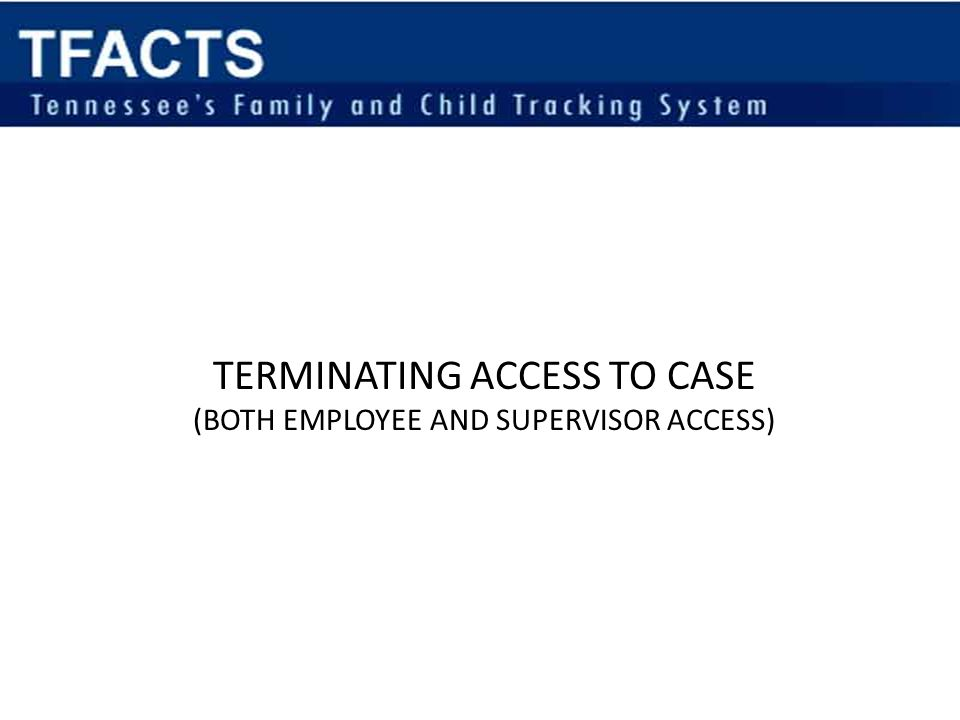 TERMINATING ACCESS TO CASE (BOTH EMPLOYEE AND SUPERVISOR ACCESS)