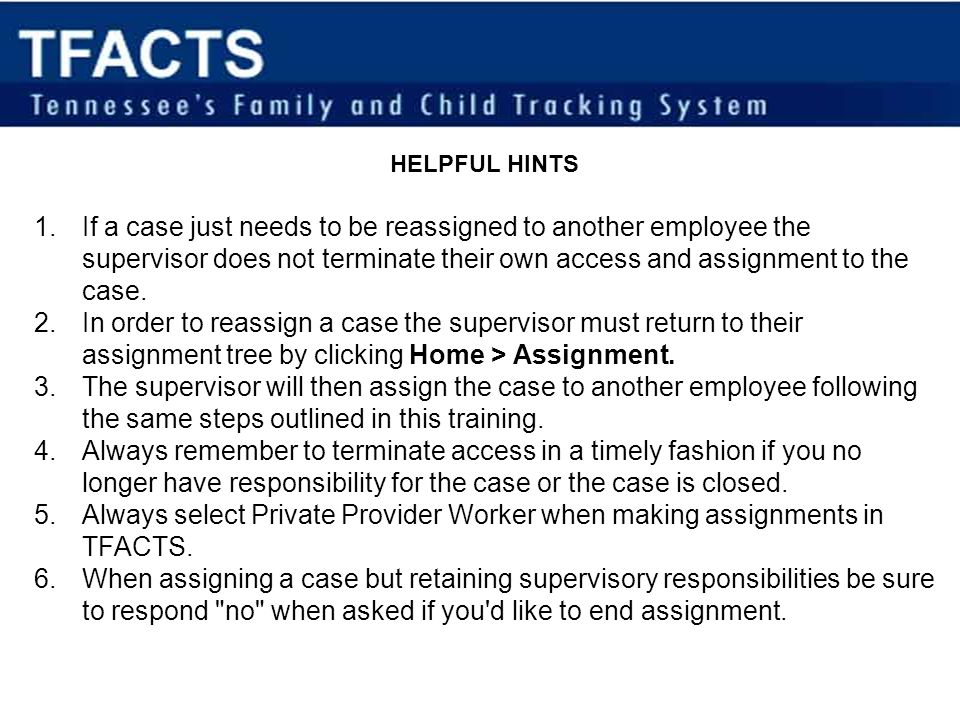 HELPFUL HINTS 1.If a case just needs to be reassigned to another employee the supervisor does not terminate their own access and assignment to the cas