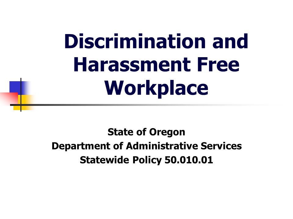 Discrimination and Harassment Free Workplace The State of Oregon is committed to a discrimination and harassment free work environment.