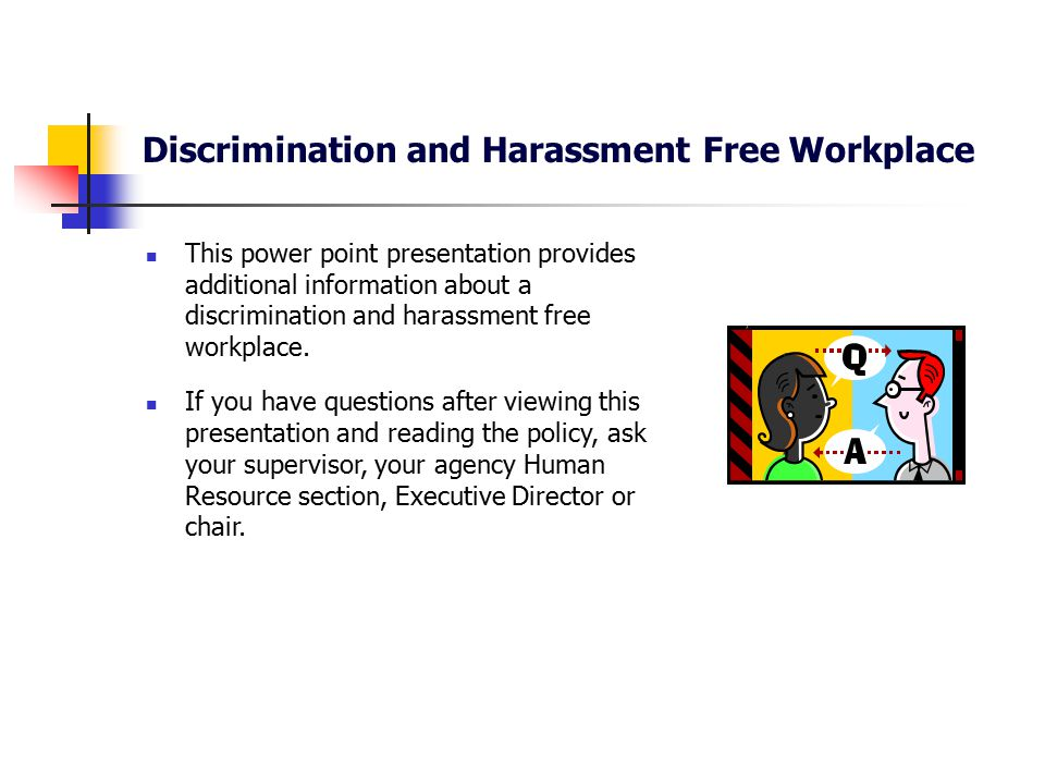 Discrimination and Harassment Free Workplace Any employee believing they have been subjected to discrimination, workplace harassment or sexual harassment should report that behavior to their immediate supervisor, another member of management or the agency Human Resource section.