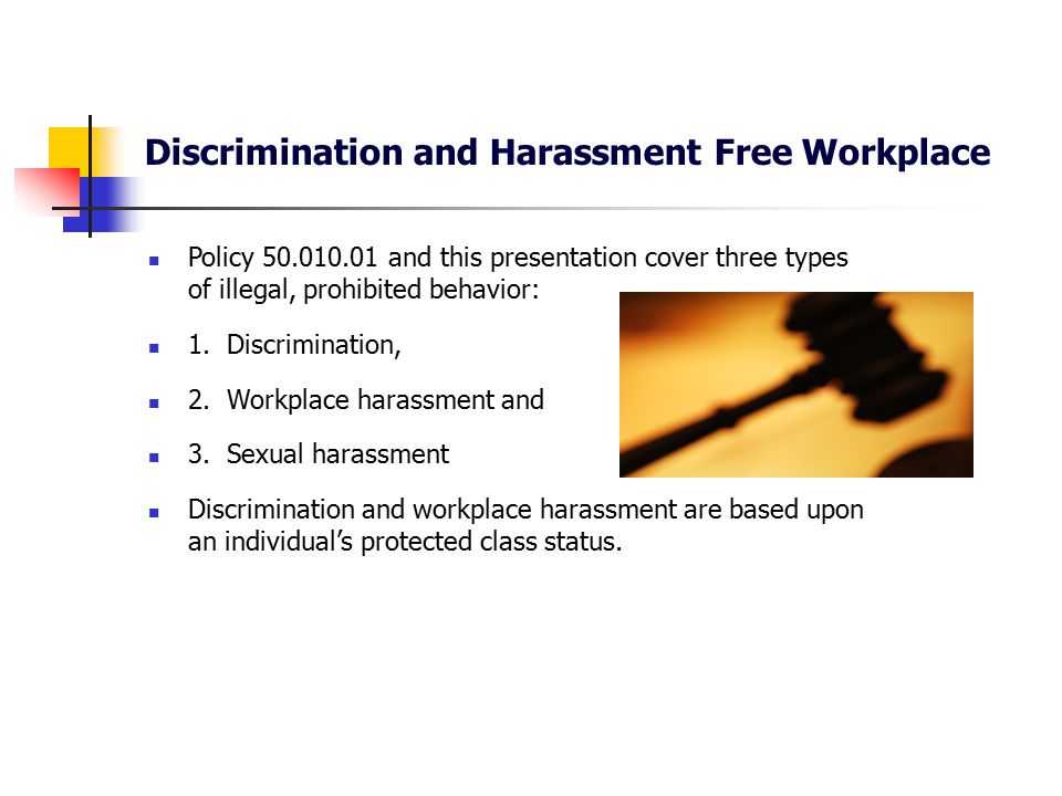 Discrimination and Harassment Free Workplace Protected class status under federal law includes: race, color and national origin; sex (includes pregnancy-related conditions); religion; age (40 and older); disability; a person who uses leave covered by the Federal Family and Medical Leave Act; a person who uses Military Leave; a person who associates with a protected class; a person who opposes unlawful employment practices, files a complaint or testifies about violations or possible violations; and any other protected class as defined by federal law.