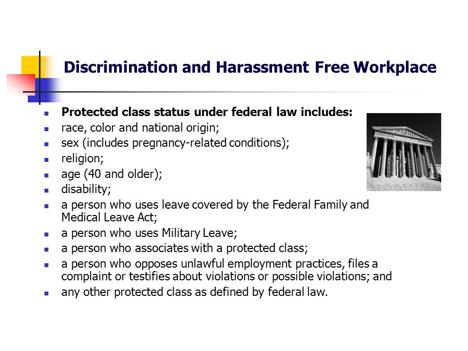 Discrimination and Harassment Free Workplace Protected class status under Oregon law includes: All federally protected classes, plus: age (18 and older); physical or mental disability; injured worker; a person who uses leave covered by the Oregon Family Leave Act; marital status and family relationships; sexual orientation; whistleblower; expunged juvenile record; and any other protected class as defined by state law.