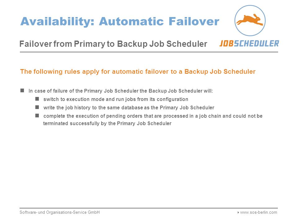 Availability: Automatic Failover Failover from Primary to Backup Job Scheduler Job Configuration Heartbeats Job History Order History Job Configuration Heartbeats Job History Order History Pending Orders Failure of the Primary Job Scheduler is detected by the Backup Scheduler Missing heartbeats in the database signal a failure of the Primary Job Scheduler The Backup Job Scheduler switches to execution mode and runs jobs from its configuration The Backup Job Scheduler completes the execution of pending orders Software- und Organisations-Service GmbH  www.sos-berlin.com Network Storage Primary Job SchedulerBackup Job Scheduler Database Cluster