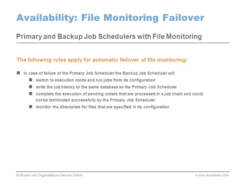 Availability: File Monitoring Failover Primary and Backup Job Schedulers with File Monitoring Monitor Files Heartbeats Create Orders Monitor Files Heartbeats Create Orders Failure of the Primary Job Scheduler is detected by the Backup Scheduler Missing heartbeats in the database signal a failure of the Primary Job Scheduler The Backup Job Scheduler switches to execution mode and runs jobs from its configuration The Backup Job Scheduler completes the execution of pending orders Software- und Organisations-Service GmbH  www.sos-berlin.com Database Cluster Network Storage Primary Job Scheduler Backup Job Scheduler