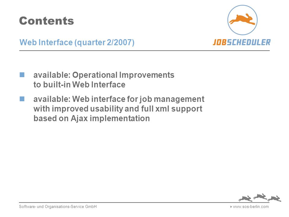 Contents available: Operational Improvements to built-in Web Interface available: Web interface for job management with improved usability and full xml support based on Ajax implementation Software- und Organisations-Service GmbH  www.sos-berlin.com Web Interface (quarter 2/2007)